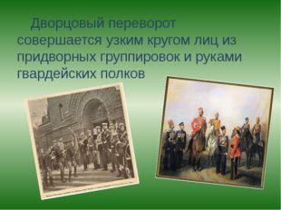 Дворцовый переворот совершается узким кругом лиц из придворных группировок и