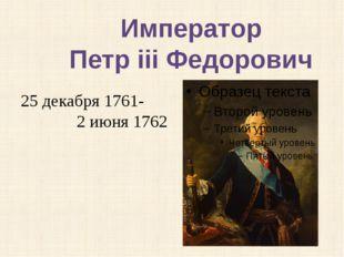 25 декабря 1761- 2 июня 1762 Император Петр iii Федорович