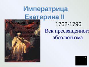 1762-1796 Век пресвященного абсолютизма Императрица Екатерина II