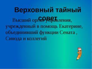 Высший орган управления, учрежденный в помощь Екатерине, объединивший функци