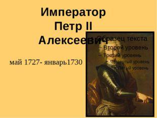 май 1727- январь1730 Император Петр II Алексеевич
