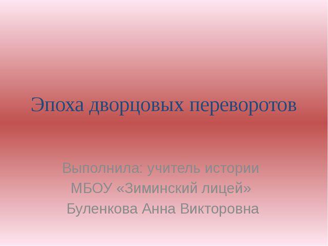 Эпоха дворцовых переворотов Выполнила: учитель истории МБОУ «Зиминский лицей»...