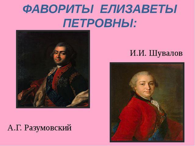 ФАВОРИТЫ ЕЛИЗАВЕТЫ ПЕТРОВНЫ: И.И. Шувалов А.Г. Разумовский
