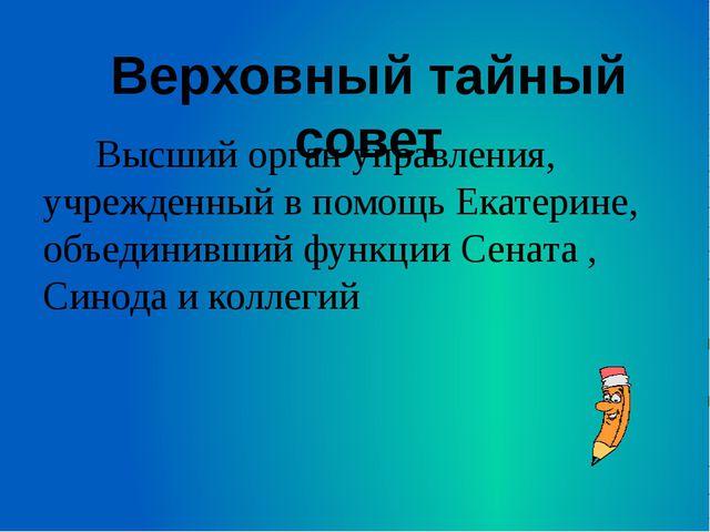 Высший орган управления, учрежденный в помощь Екатерине, объединивший функци...
