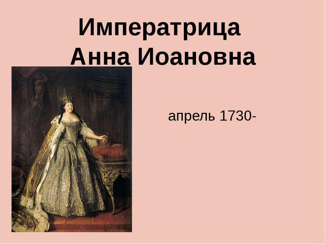 апрель 1730-октябрь 1740 Императрица Анна Иоановна