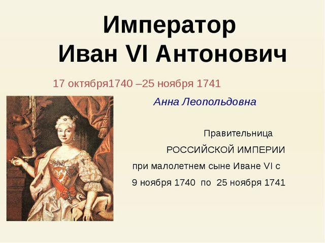 17 октября1740 –25 ноября 1741 Анна Леопольдовна Правительница РОССИЙСКОЙ ИМ...