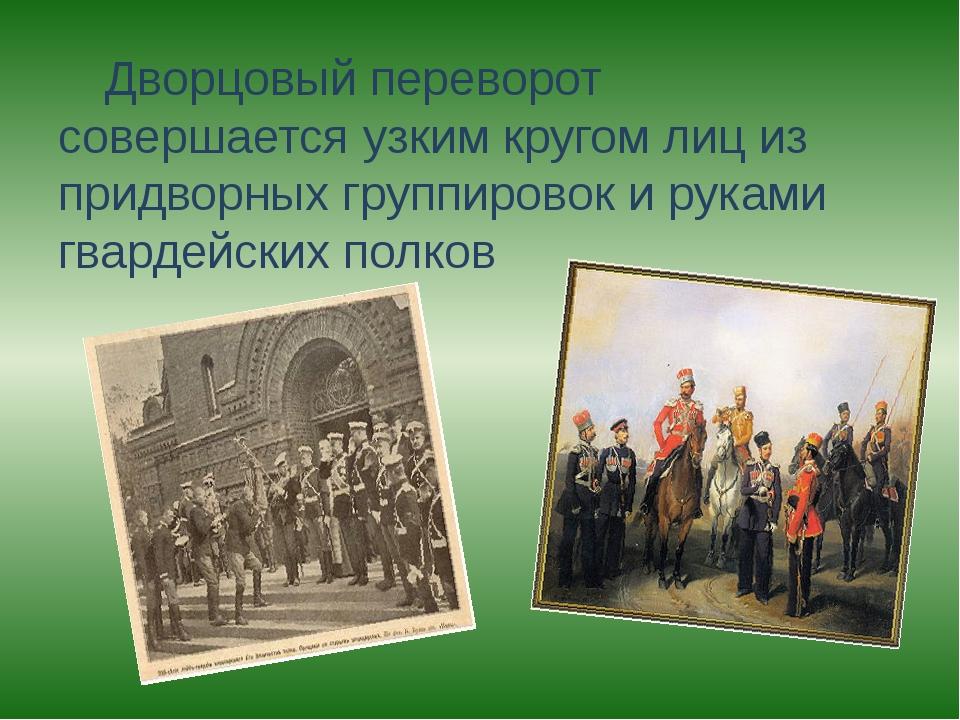 Дворцовый переворот совершается узким кругом лиц из придворных группировок и...