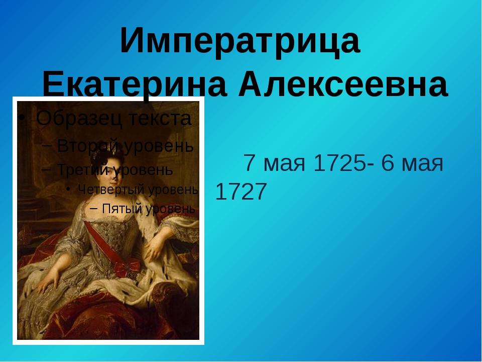 7 мая 1725- 6 мая 1727 Императрица Екатерина Алексеевна
