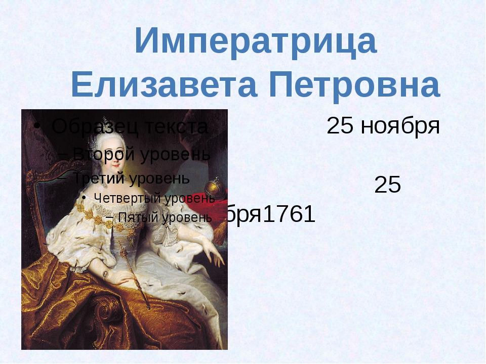 25 ноября 1741- 25 декабря1761 Императрица Елизавета Петровна