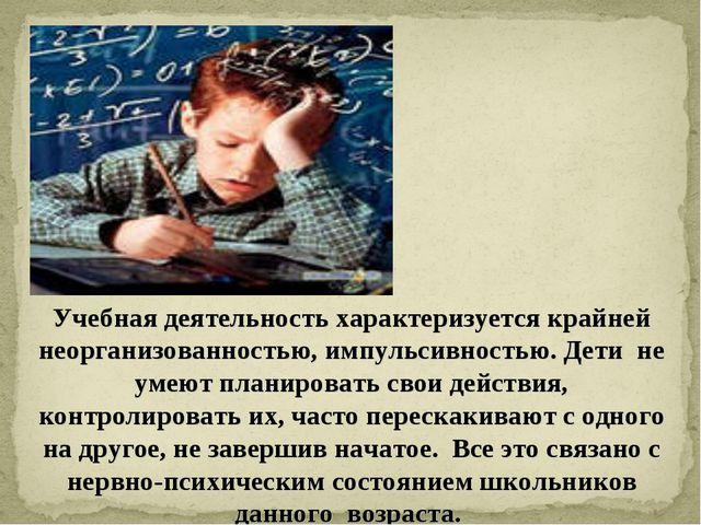 Учебная деятельность характеризуется крайней неорганизованностью, импульсивно...