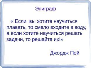 Эпиграф « Если вы хотите научиться плавать, то смело входите в воду, а если х