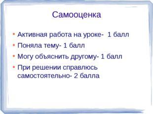 Самооценка Активная работа на уроке- 1 балл Поняла тему- 1 балл Могу объяснит