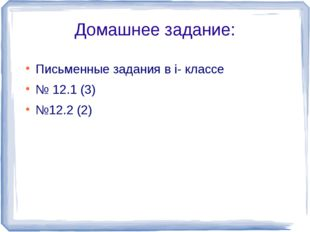 Домашнее задание: Письменные задания в i- классе № 12.1 (3) №12.2 (2)
