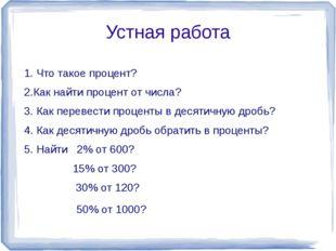 Устная работа 1. Что такое процент? 2.Как найти процент от числа? 3. Как пере