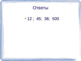 Ответы 12 ; 45; 36; 500