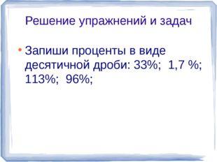 Решение упражнений и задач Запиши проценты в виде десятичной дроби: 33%; 1,7