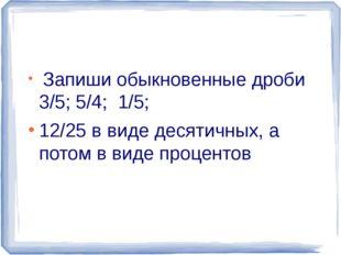 Запиши обыкновенные дроби 3/5; 5/4; 1/5; 12/25 в виде десятичных, а потом в