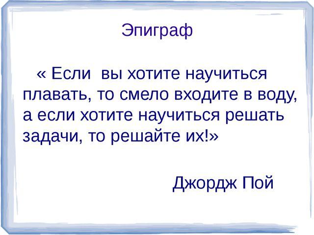 Эпиграф « Если вы хотите научиться плавать, то смело входите в воду, а если х...