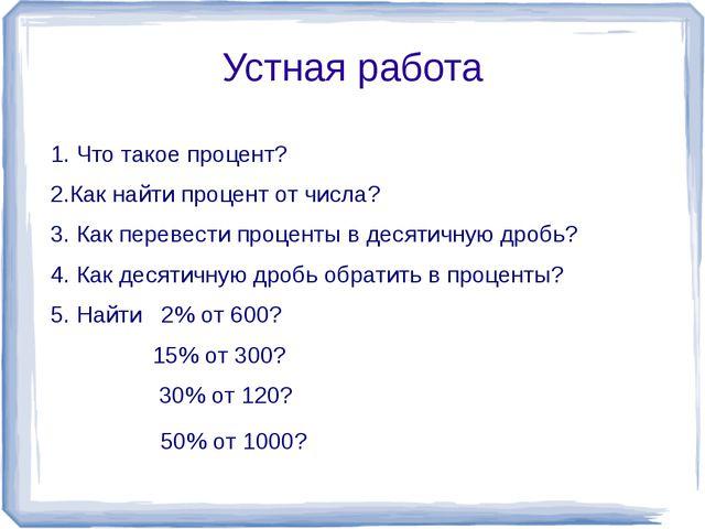 Устная работа 1. Что такое процент? 2.Как найти процент от числа? 3. Как пере...