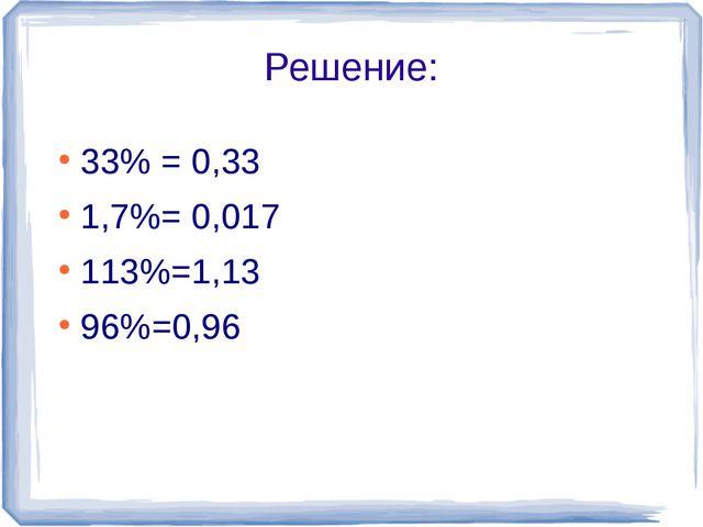 Решение: 33% = 0,33 1,7%= 0,017 113%=1,13 96%=0,96