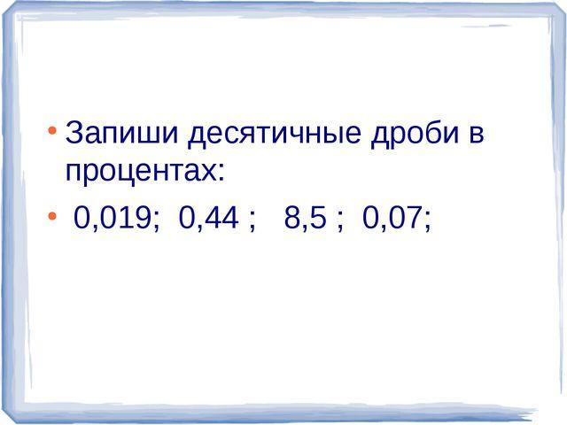 Запиши десятичные дроби в процентах: 0,019; 0,44 ; 8,5 ; 0,07;