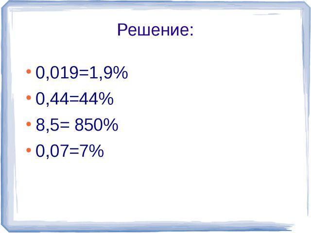 Решение: 0,019=1,9% 0,44=44% 8,5= 850% 0,07=7%