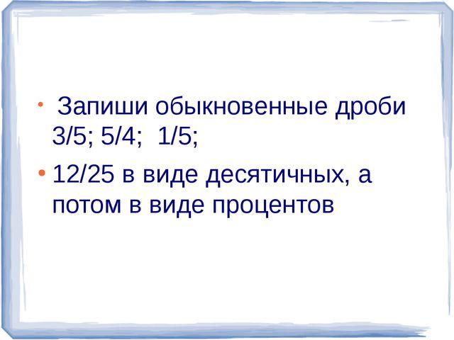 Запиши обыкновенные дроби 3/5; 5/4; 1/5; 12/25 в виде десятичных, а потом в...