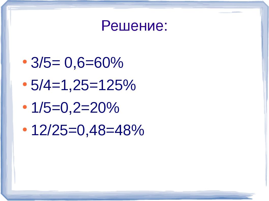Решение: 3/5= 0,6=60% 5/4=1,25=125% 1/5=0,2=20% 12/25=0,48=48%