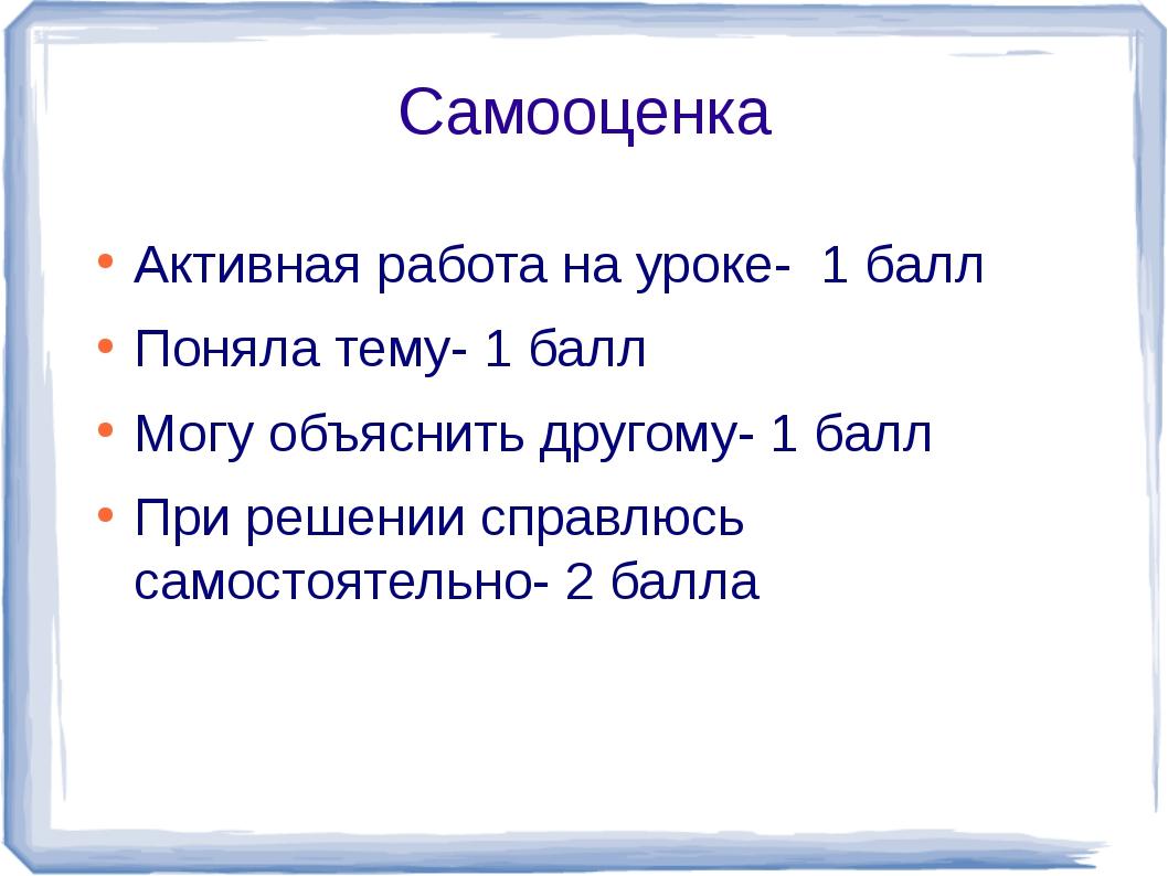 Самооценка Активная работа на уроке- 1 балл Поняла тему- 1 балл Могу объяснит...