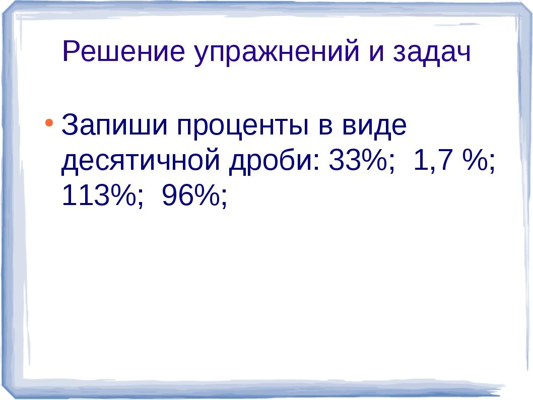 Решение упражнений и задач Запиши проценты в виде десятичной дроби: 33%; 1,7...