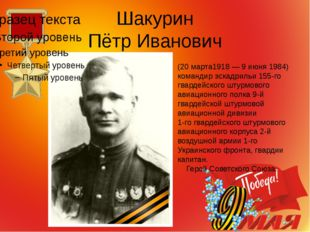 Шакурин Пётр Иванович (20 марта1918 — 9 июня 1984) командир эскадрильи 155-го