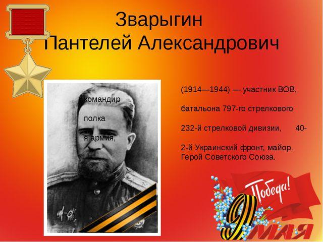 Зварыгин Пантелей Александрович (1914—1944) — участник ВОВ, командир батальон...