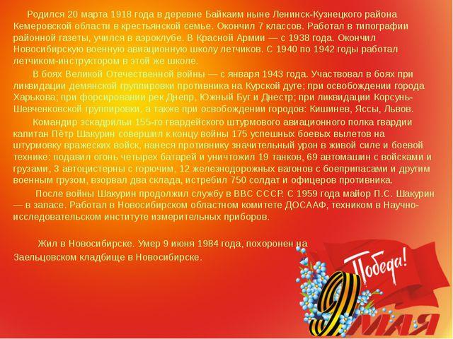 Родился 20 марта 1918 года в деревне Байкаим ныне Ленинск-Кузнецкого района...