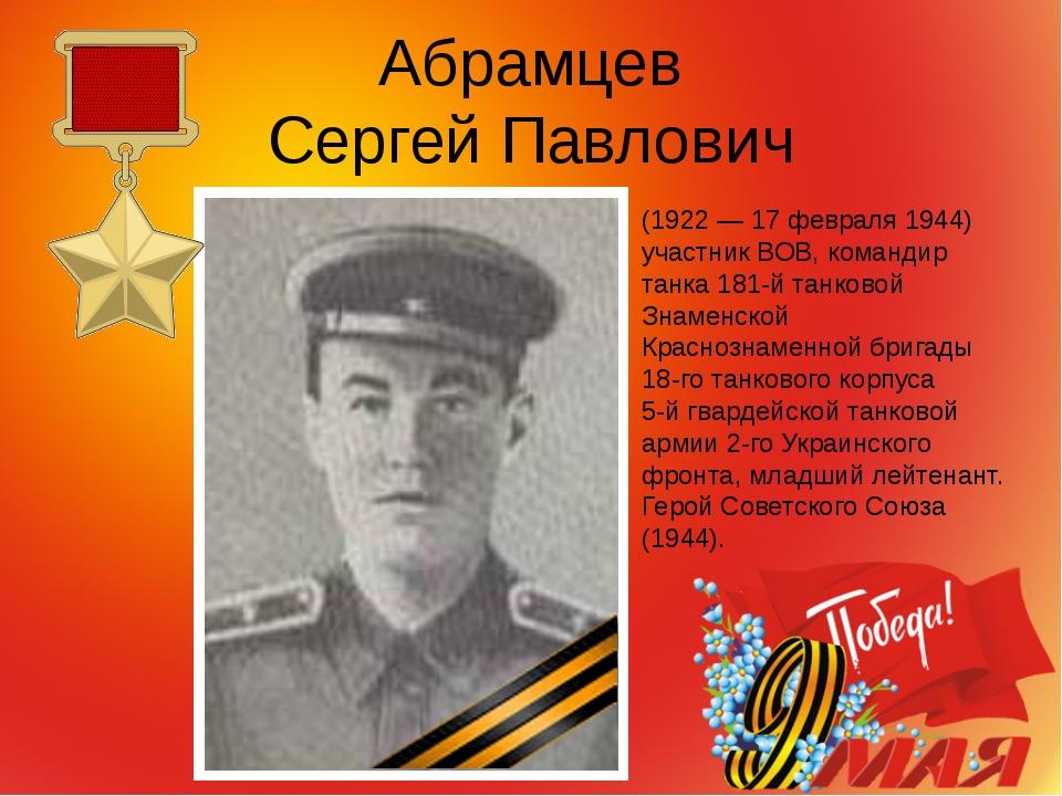 Абрамцев Сергей Павлович (1922 — 17 февраля 1944) участник ВОВ, командир танк...
