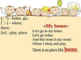 [əʊ] - home, go; [ɛə] - where, there; [eı] - play, place. «My home» Let's go