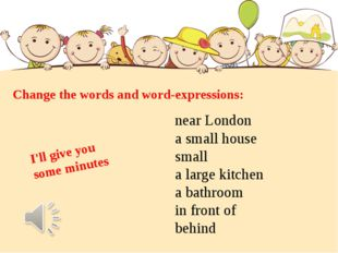 Change the words and word-expressions: near London a small house small a larg