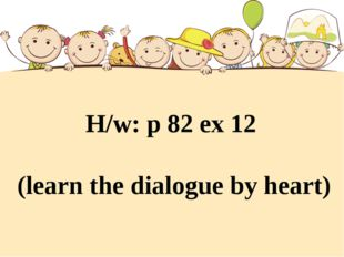 H/w: p 82 ex 12 (learn the dialogue by heart)