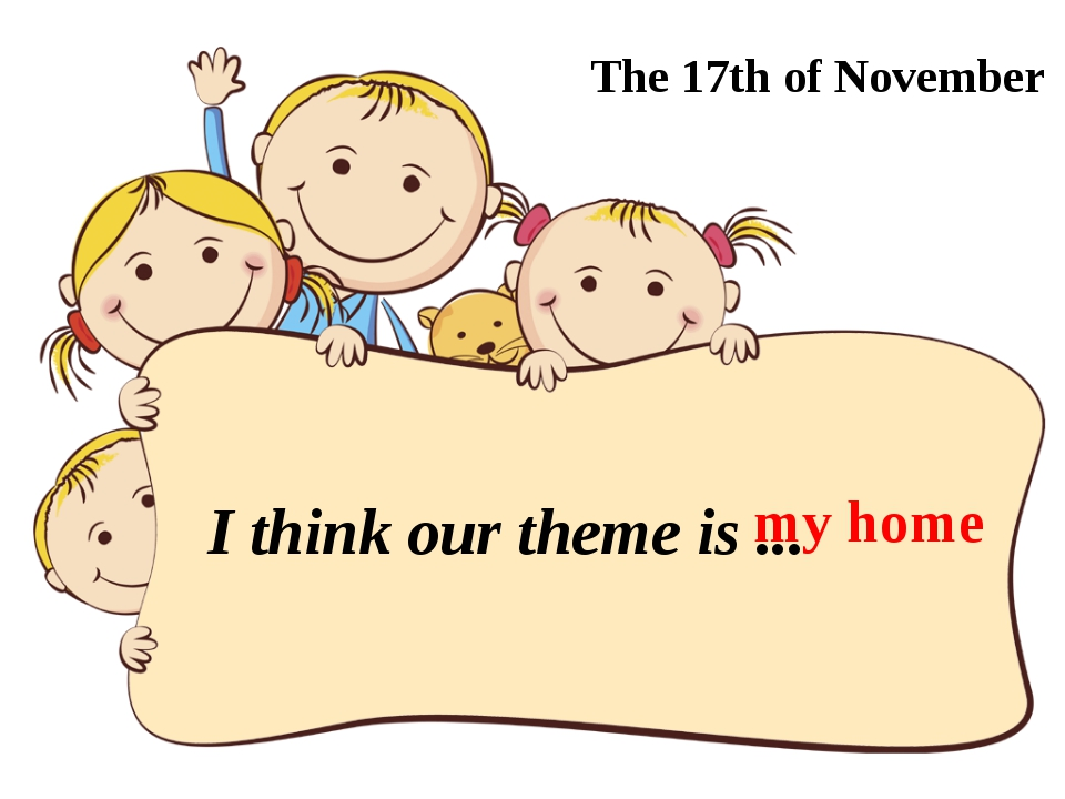 I think our theme is ... The 17th of November my home