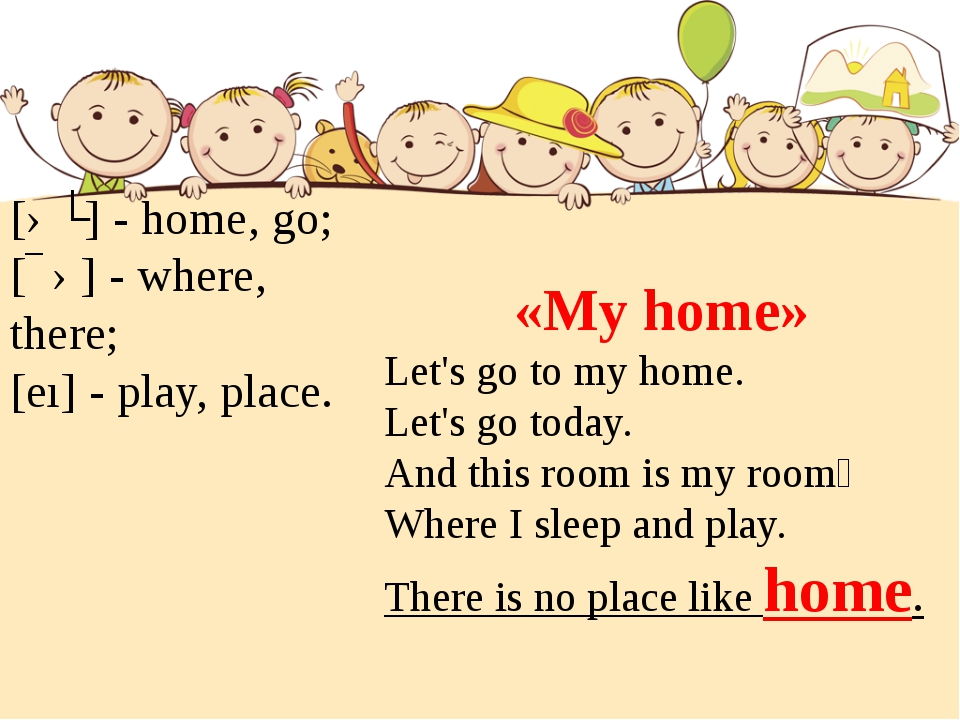 [əʊ] - home, go; [ɛə] - where, there; [eı] - play, place. «My home» Let's go...