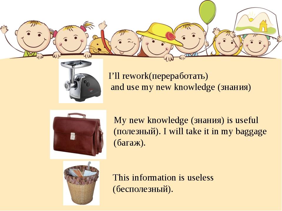 I'll rework(переработать) and use my new knowledge (знания) My new knowledge...