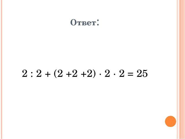 Ответ: 2 : 2 + (2 +2 +2) · 2 · 2 = 25