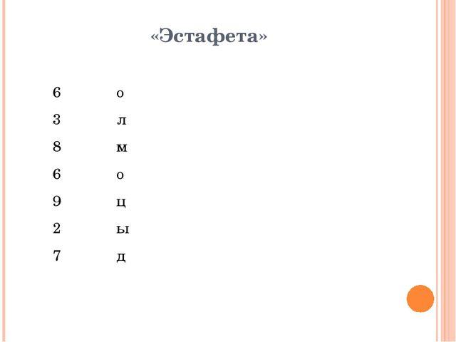 «Эстафета»  6 о 3 л 8 м 6 о 9 ц 2 ы 7 д