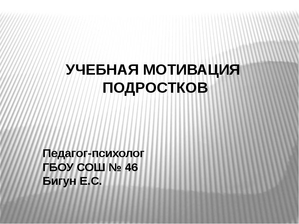 УЧЕБНАЯ МОТИВАЦИЯ ПОДРОСТКОВ Педагог-психолог ГБОУ СОШ № 46 Бигун Е.С.