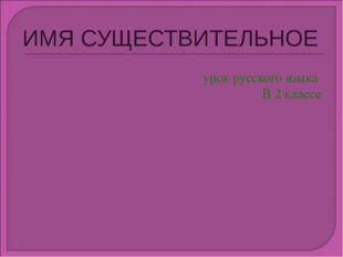 ИМЯ СУЩЕСТВИТЕЛЬНОЕ урок русского языка В 2 классе