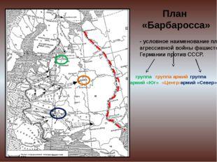 План «Барбаросса» - условное наименование плана агрессивной войны фашистской