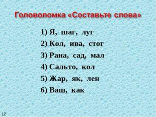 1) Я, шаг, луг 2) Кол, ива, стог 3) Рана, сад, мал 4) Сальто, кол 5) Жар, як,