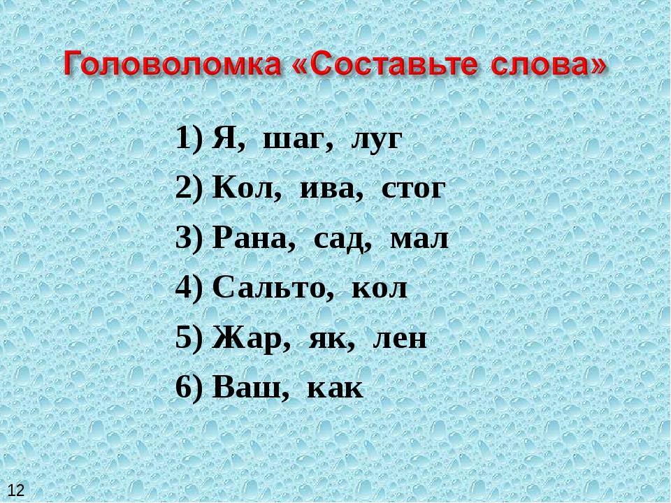 1) Я, шаг, луг 2) Кол, ива, стог 3) Рана, сад, мал 4) Сальто, кол 5) Жар, як,...
