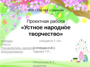 МОУ СОШ №1 г.Сенгилея Проектная работа «Устное народное творчество» Авторы: у