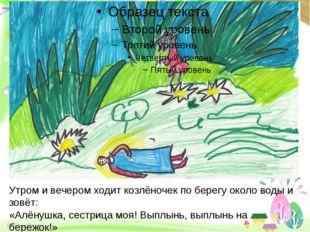 Утром и вечером ходит козлёночек по берегу около воды и зовёт: «Алёнушка, се