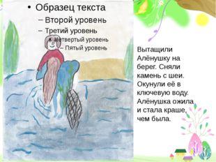 Вытащили Алёнушку на берег. Сняли камень с шеи. Окунули её в ключевую воду.
